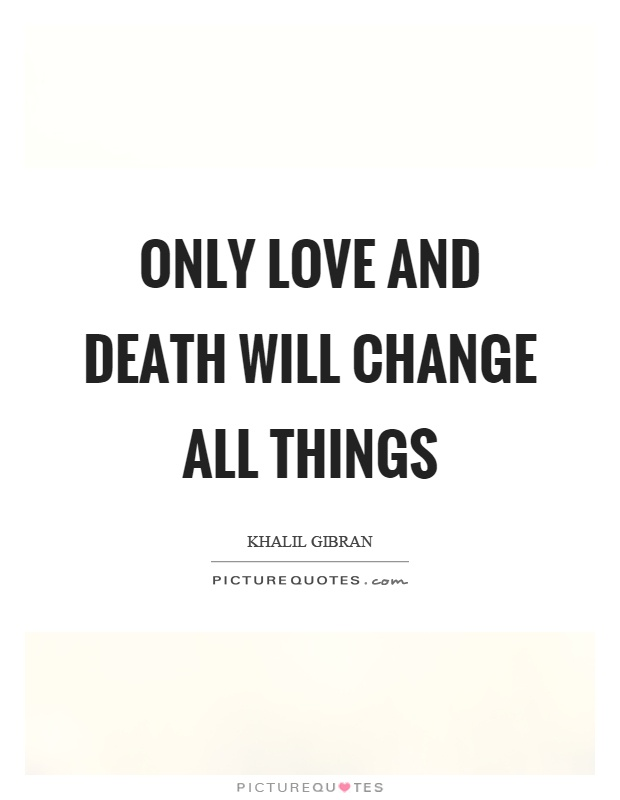 Only love and death will change all things Picture Quote #1