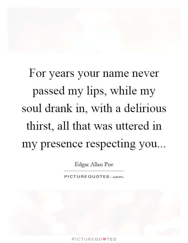 For years your name never passed my lips, while my soul drank in, with a delirious thirst, all that was uttered in my presence respecting you Picture Quote #1