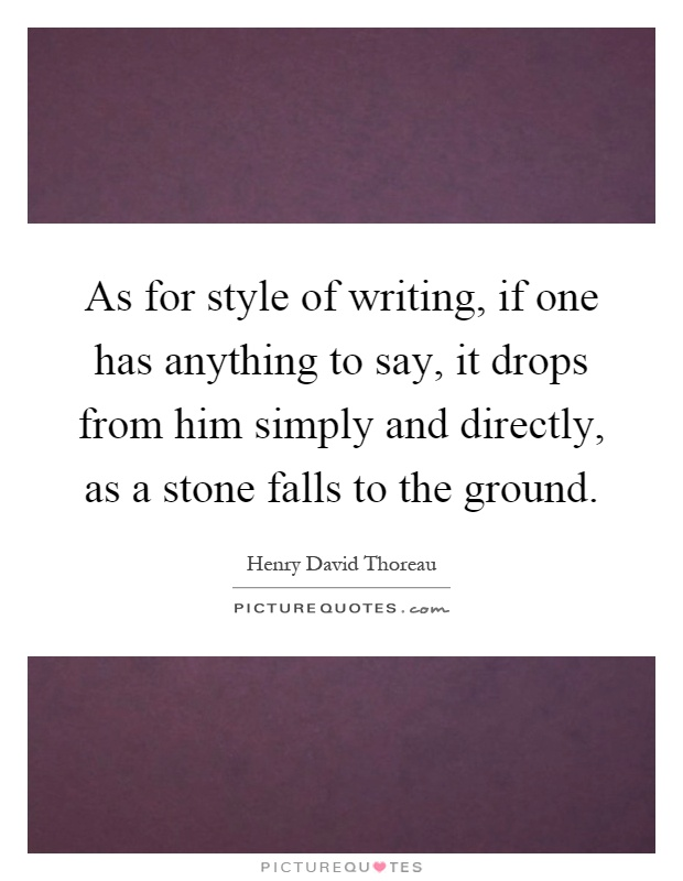 As for style of writing, if one has anything to say, it drops from him simply and directly, as a stone falls to the ground Picture Quote #1