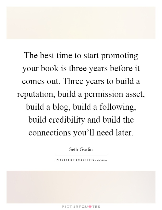 The best time to start promoting your book is three years before it comes out. Three years to build a reputation, build a permission asset, build a blog, build a following, build credibility and build the connections you'll need later Picture Quote #1