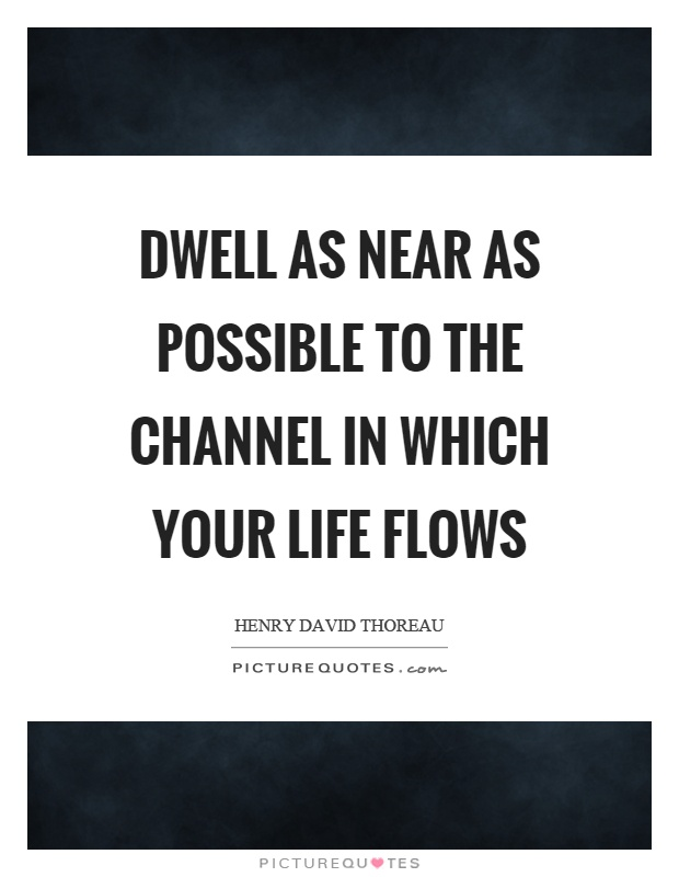 Dwell as near as possible to the channel in which your life flows Picture Quote #1