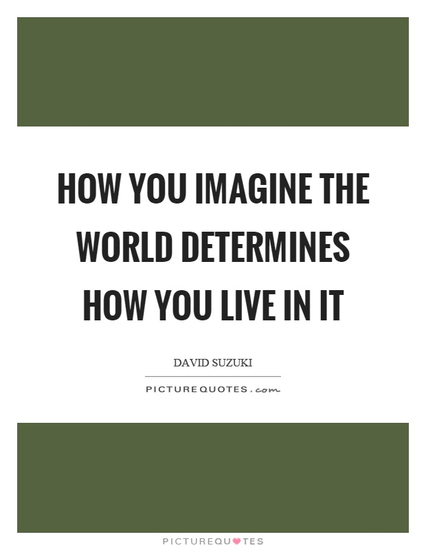 How you imagine the world determines how you live in it Picture Quote #1