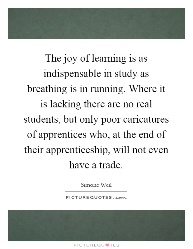 The joy of learning is as indispensable in study as breathing is in running. Where it is lacking there are no real students, but only poor caricatures of apprentices who, at the end of their apprenticeship, will not even have a trade Picture Quote #1