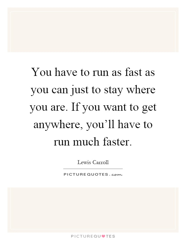 You have to run as fast as you can just to stay where you are. If you want to get anywhere, you'll have to run much faster Picture Quote #1