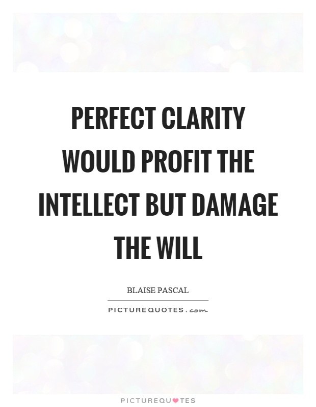 Perfect clarity would profit the intellect but damage the will Picture Quote #1