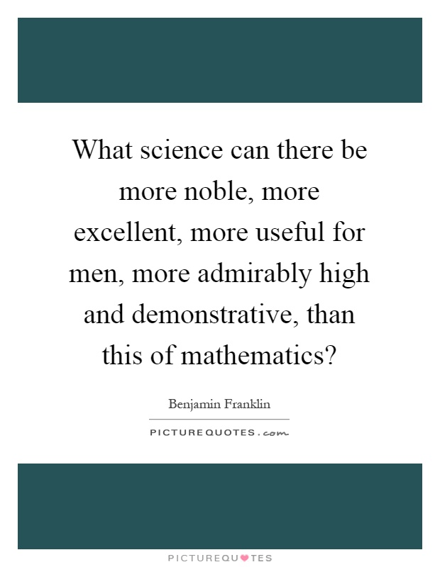 What science can there be more noble, more excellent, more useful for men, more admirably high and demonstrative, than this of mathematics? Picture Quote #1