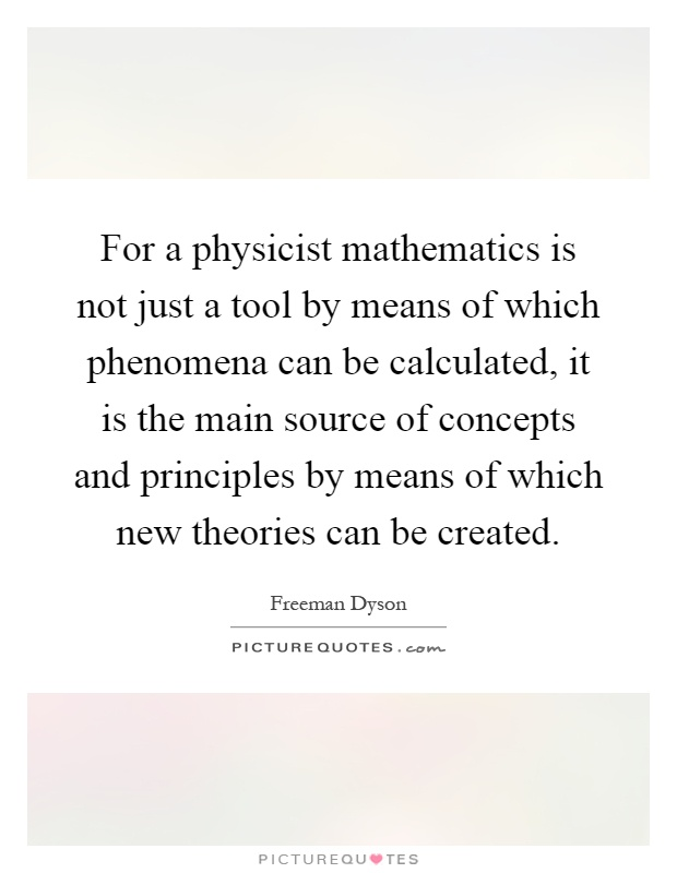For a physicist mathematics is not just a tool by means of which phenomena can be calculated, it is the main source of concepts and principles by means of which new theories can be created Picture Quote #1