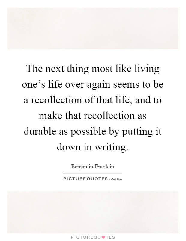 The next thing most like living one's life over again seems to be a recollection of that life, and to make that recollection as durable as possible by putting it down in writing Picture Quote #1