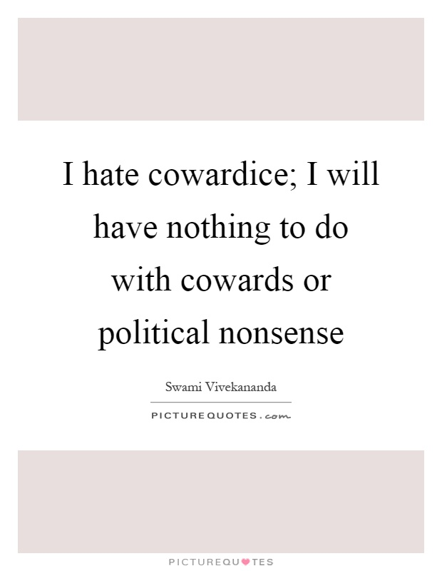 I hate cowardice; I will have nothing to do with cowards or political nonsense Picture Quote #1