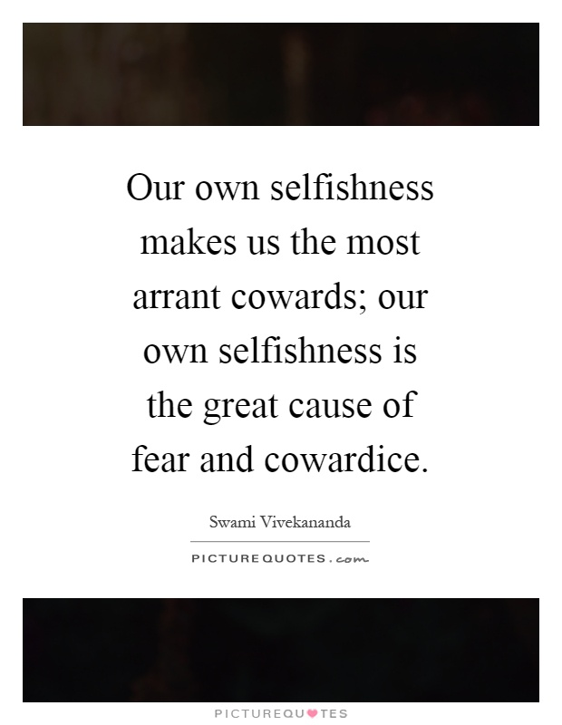 Our own selfishness makes us the most arrant cowards; our own selfishness is the great cause of fear and cowardice Picture Quote #1