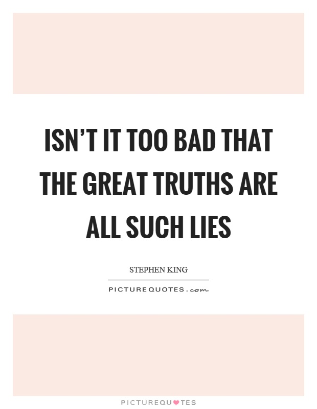 Isn't it too bad that the great truths are all such lies Picture Quote #1