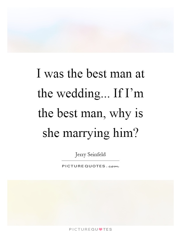 I was the best man at the wedding... If I'm the best man, why is she marrying him? Picture Quote #1