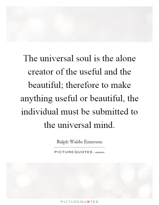 The universal soul is the alone creator of the useful and the beautiful; therefore to make anything useful or beautiful, the individual must be submitted to the universal mind Picture Quote #1