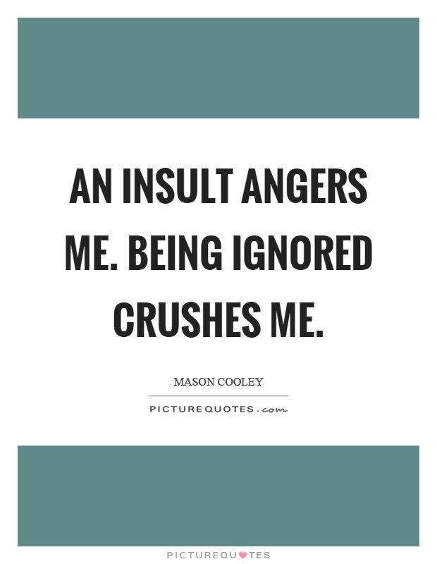 An insult angers me. Being ignored crushes me Picture Quote #1