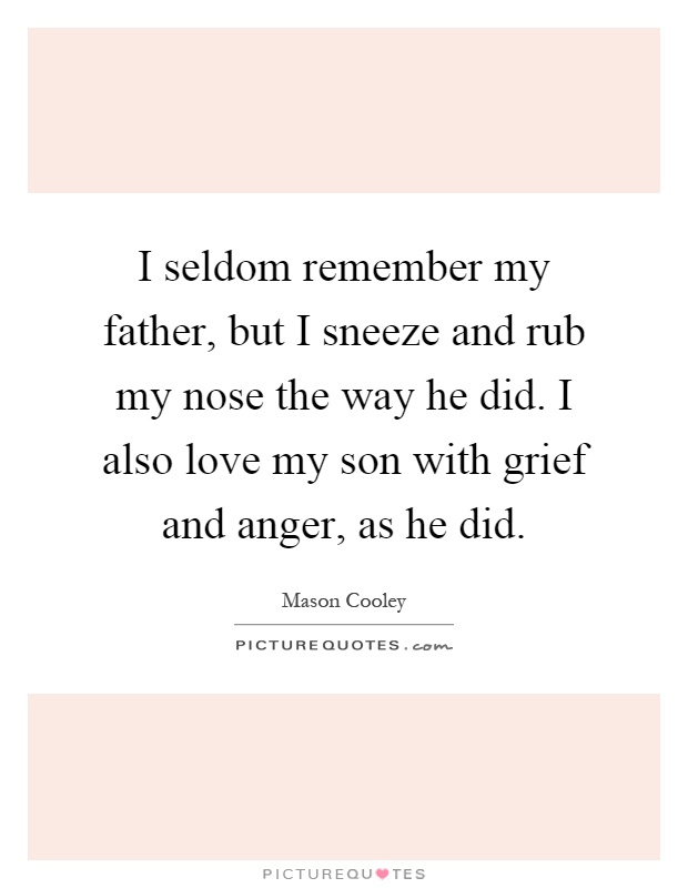 I seldom remember my father, but I sneeze and rub my nose the way he did. I also love my son with grief and anger, as he did Picture Quote #1