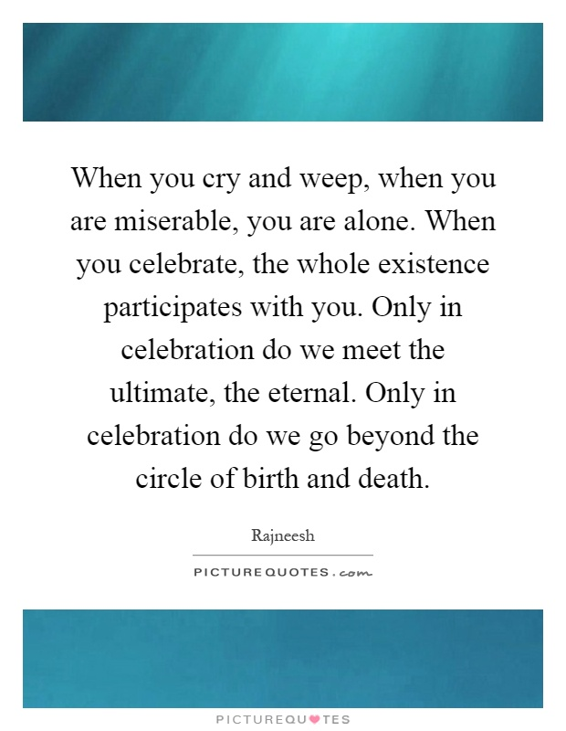 When you cry and weep, when you are miserable, you are alone. When you celebrate, the whole existence participates with you. Only in celebration do we meet the ultimate, the eternal. Only in celebration do we go beyond the circle of birth and death Picture Quote #1