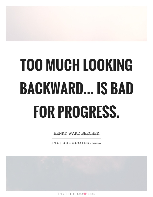 Too much looking backward... is bad for progress Picture Quote #1