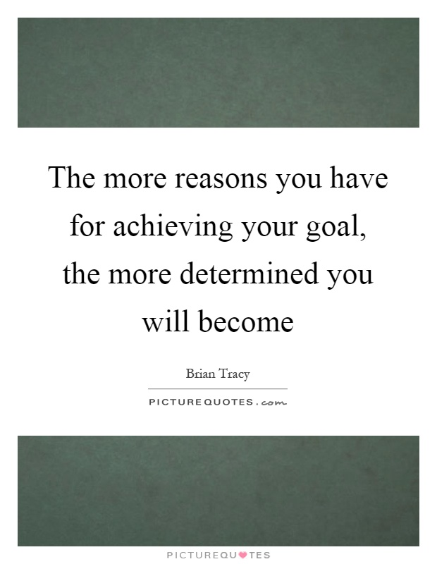 The more reasons you have for achieving your goal, the more determined you will become Picture Quote #1