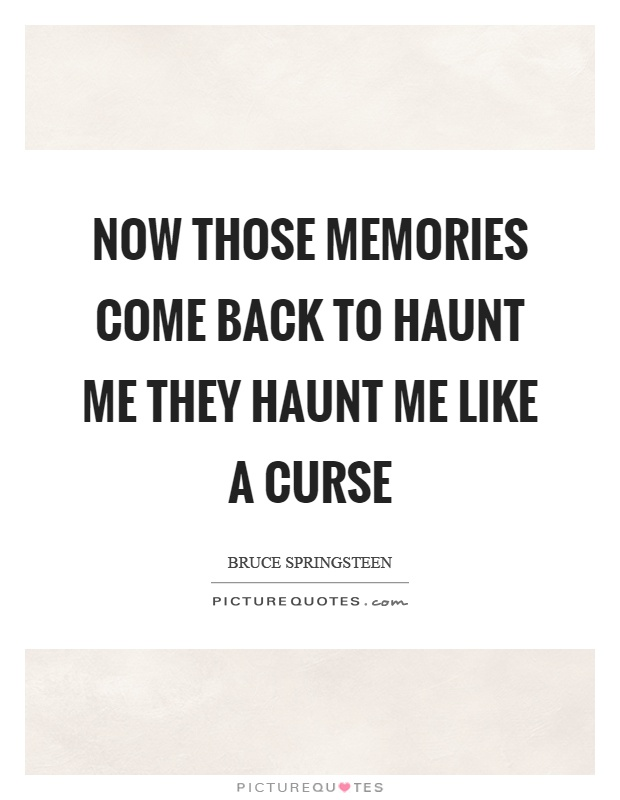 Now those memories come back to haunt me they haunt me like a curse Picture Quote #1