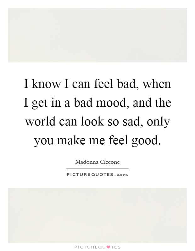I know I can feel bad, when I get in a bad mood, and the world can look so sad, only you make me feel good Picture Quote #1
