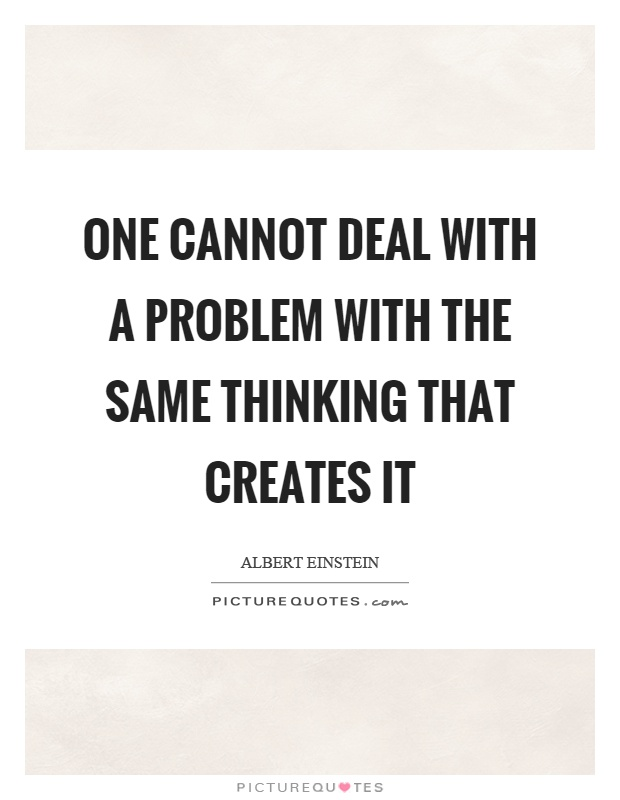 One cannot deal with a problem with the same thinking that creates it Picture Quote #1