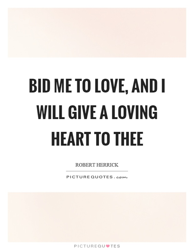 Bid me to love, and I will give a loving heart to thee Picture Quote #1
