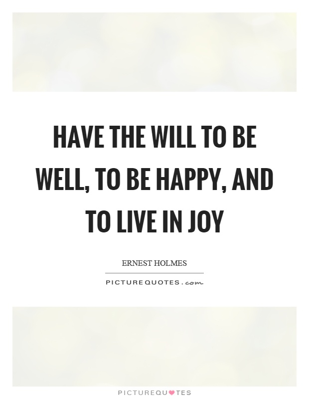 Have the will to be well, to be happy, and to live in joy Picture Quote #1