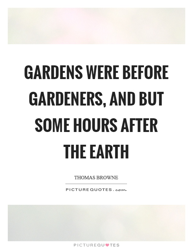 Gardens were before gardeners, and but some hours after the earth Picture Quote #1