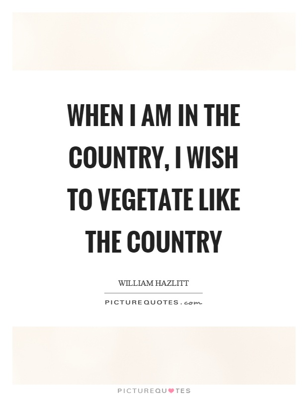 When I am in the country, I wish to vegetate like the country Picture Quote #1