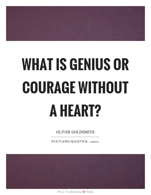 What is genius or courage without a heart? Picture Quote #1