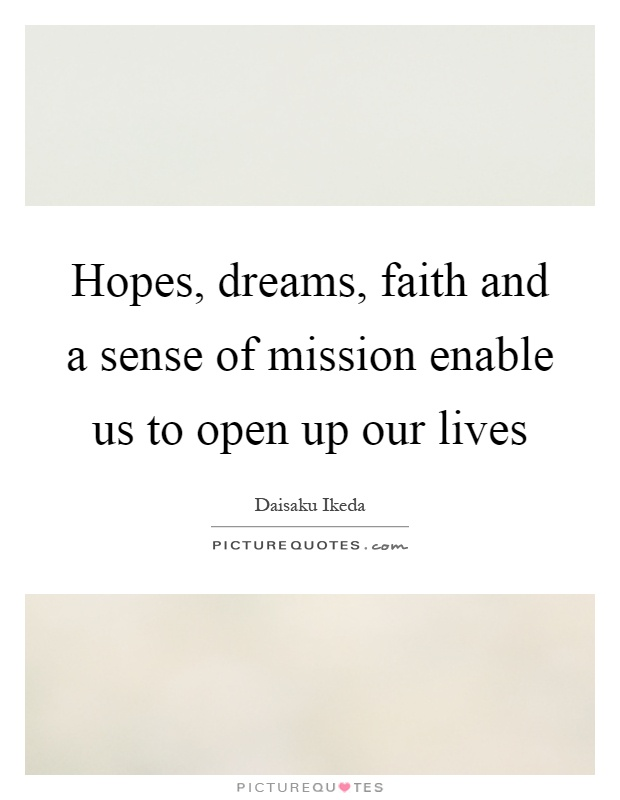 Hopes, dreams, faith and a sense of mission enable us to open up our lives Picture Quote #1