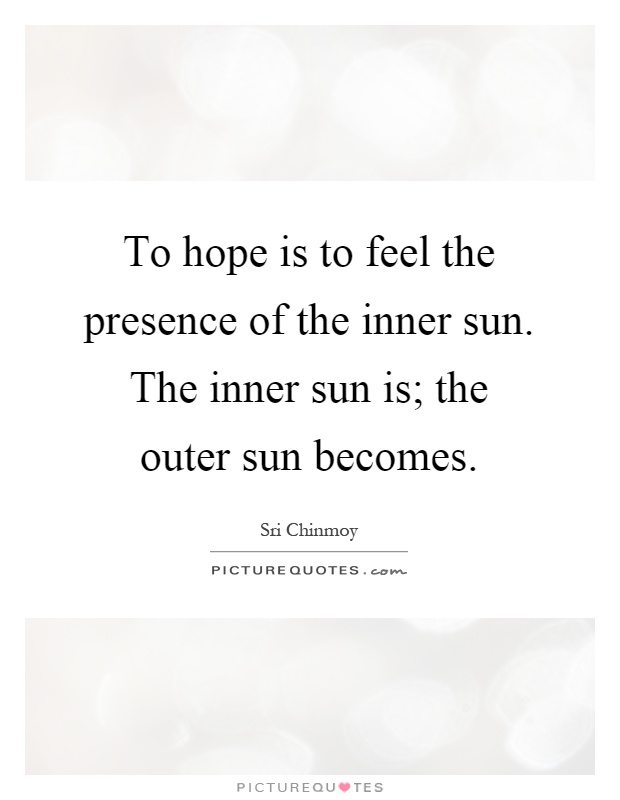 To hope is to feel the presence of the inner sun. The inner sun is; the outer sun becomes Picture Quote #1