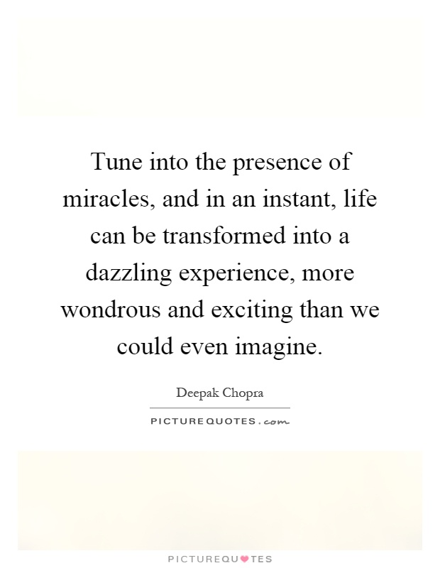 Tune into the presence of miracles, and in an instant, life can be transformed into a dazzling experience, more wondrous and exciting than we could even imagine Picture Quote #1