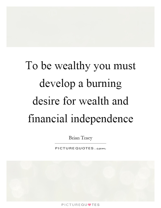 To be wealthy you must develop a burning desire for wealth and financial independence Picture Quote #1