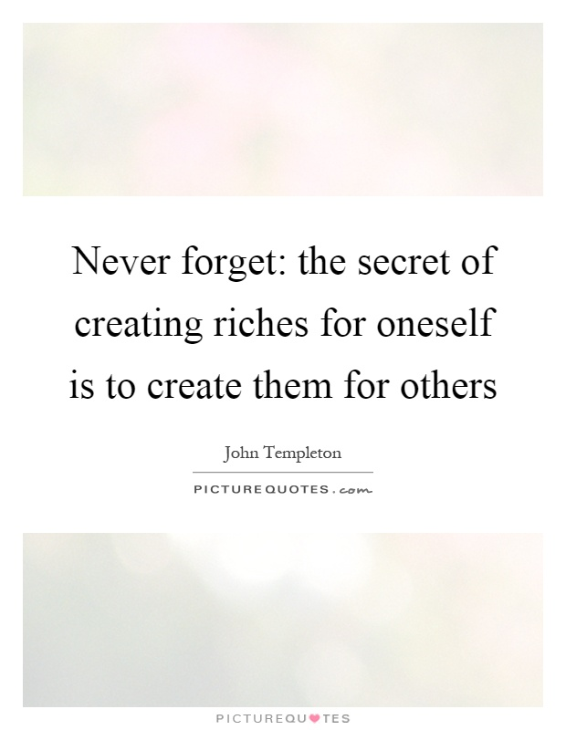 Never forget: the secret of creating riches for oneself is to create them for others Picture Quote #1