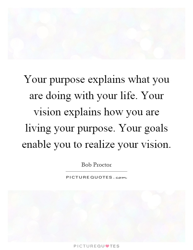 Your purpose explains what you are doing with your life. Your vision explains how you are living your purpose. Your goals enable you to realize your vision Picture Quote #1