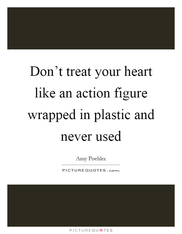 Don't treat your heart like an action figure wrapped in plastic and never used Picture Quote #1