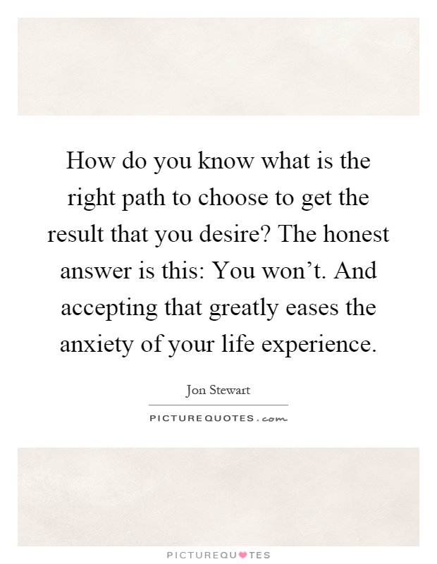 How do you know what is the right path to choose to get the result that you desire? The honest answer is this: You won't. And accepting that greatly eases the anxiety of your life experience Picture Quote #1