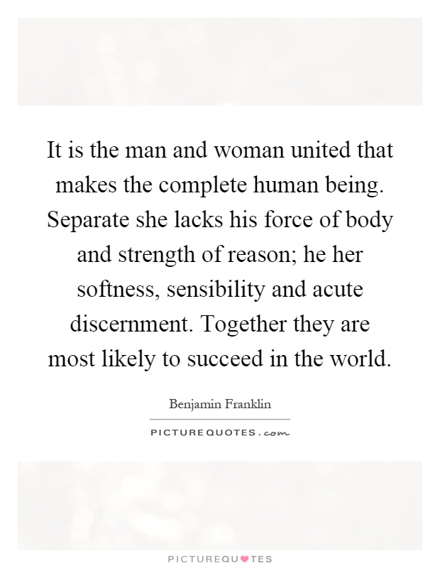 It is the man and woman united that makes the complete human being. Separate she lacks his force of body and strength of reason; he her softness, sensibility and acute discernment. Together they are most likely to succeed in the world Picture Quote #1