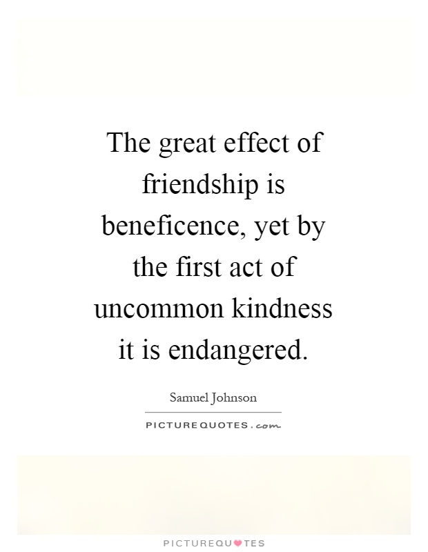The great effect of friendship is beneficence, yet by the first act of uncommon kindness it is endangered Picture Quote #1
