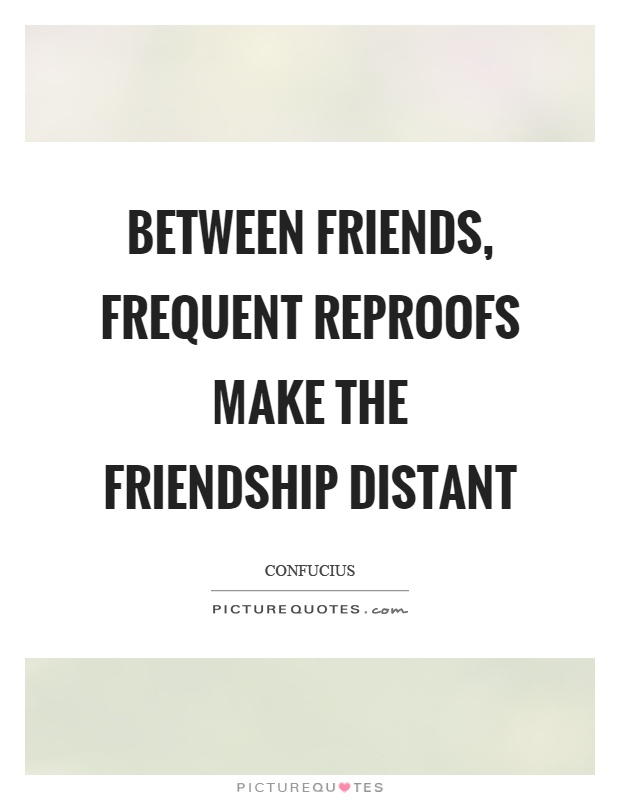 Between friends, frequent reproofs make the friendship distant Picture Quote #1