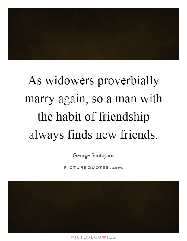As widowers proverbially marry again, so a man with the habit of friendship always finds new friends Picture Quote #1