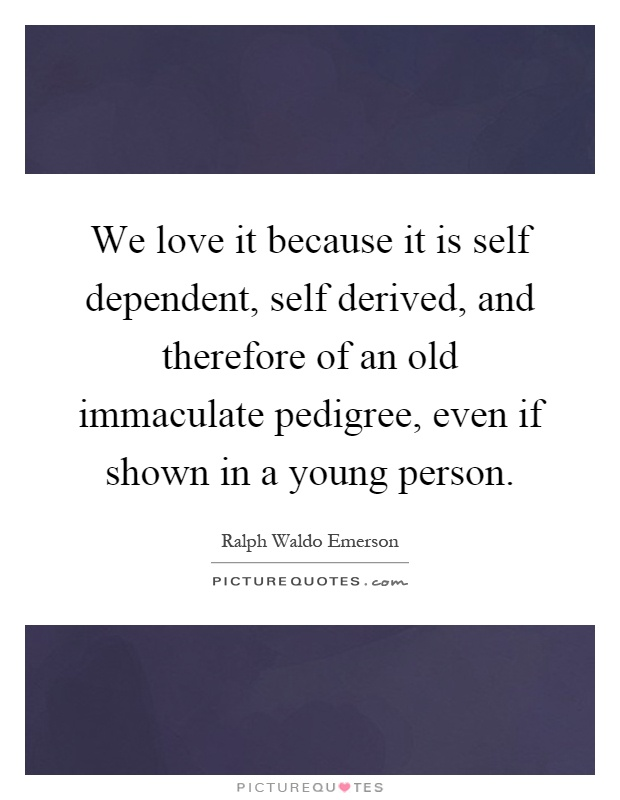We love it because it is self dependent, self derived, and therefore of an old immaculate pedigree, even if shown in a young person Picture Quote #1