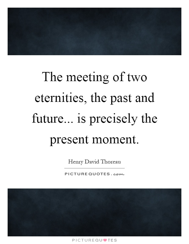 The meeting of two eternities, the past and future... is precisely the present moment Picture Quote #1