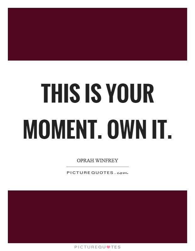 This is your moment. Own it Picture Quote #1