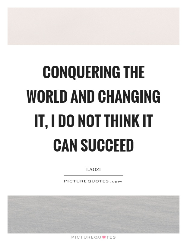 Conquering the world and changing it, I do not think it can succeed Picture Quote #1