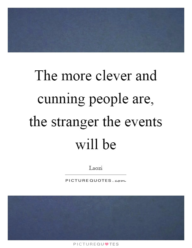 The more clever and cunning people are, the stranger the events will be Picture Quote #1