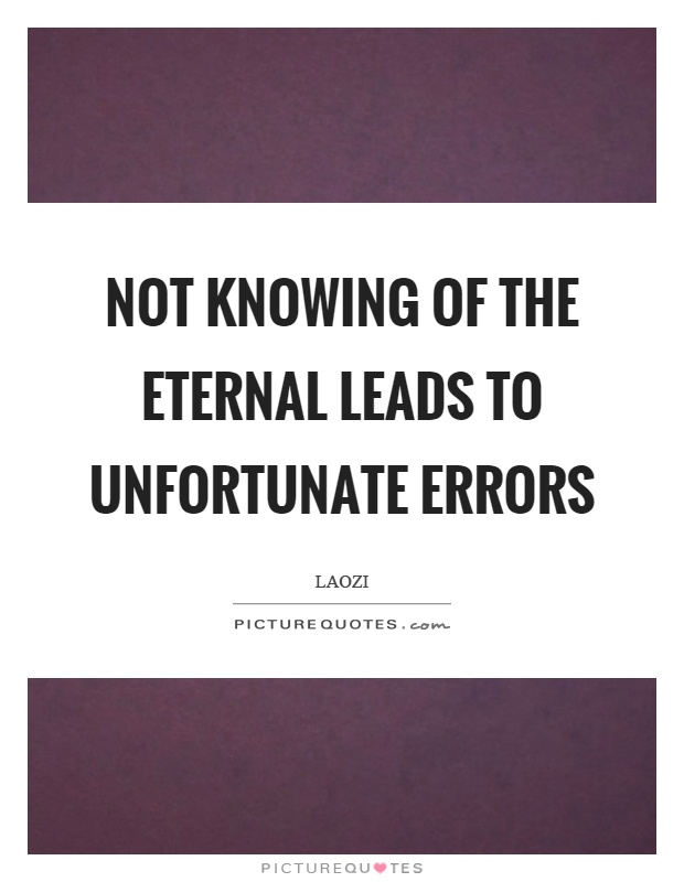 Not knowing of the eternal leads to unfortunate errors Picture Quote #1