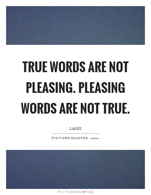 True words are not pleasing. Pleasing words are not true Picture Quote #1