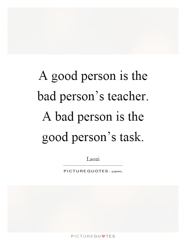 A good person is the bad person's teacher. A bad person is the good person's task Picture Quote #1